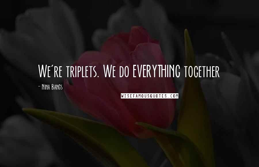 Nina Bangs quotes: We're triplets. We do EVERYTHING together