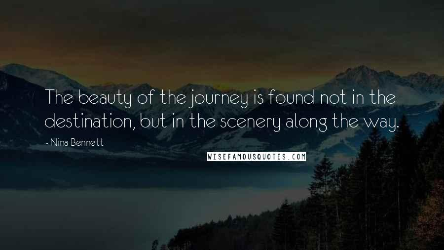 Nina Bennett quotes: The beauty of the journey is found not in the destination, but in the scenery along the way.
