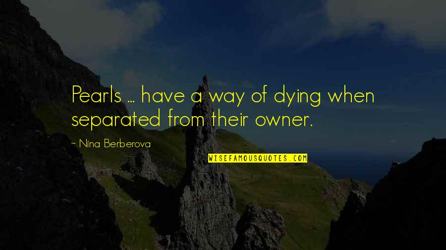 Nina Berberova Quotes By Nina Berberova: Pearls ... have a way of dying when