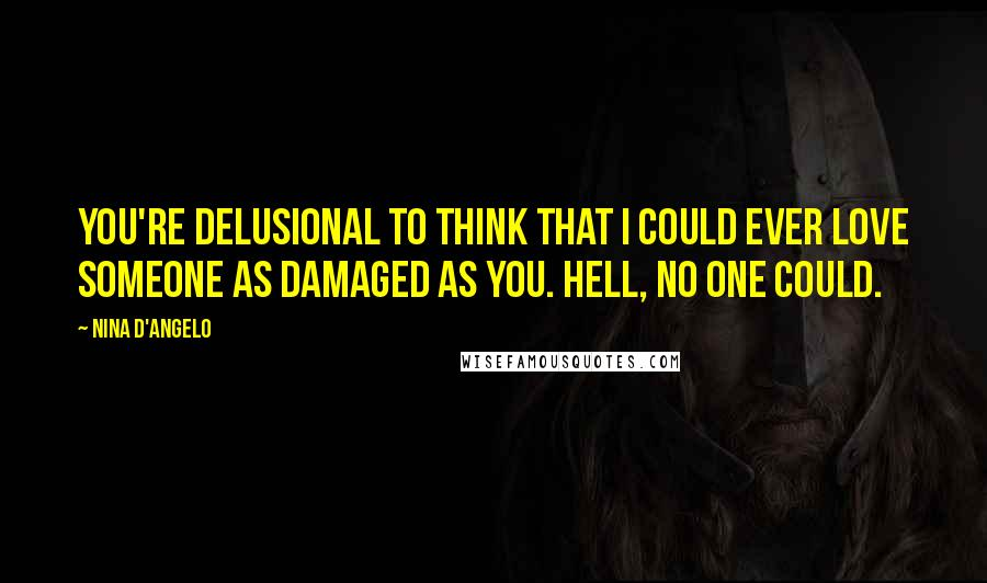 Nina D'Angelo quotes: You're delusional to think that I could ever love someone as damaged as you. Hell, no one could.