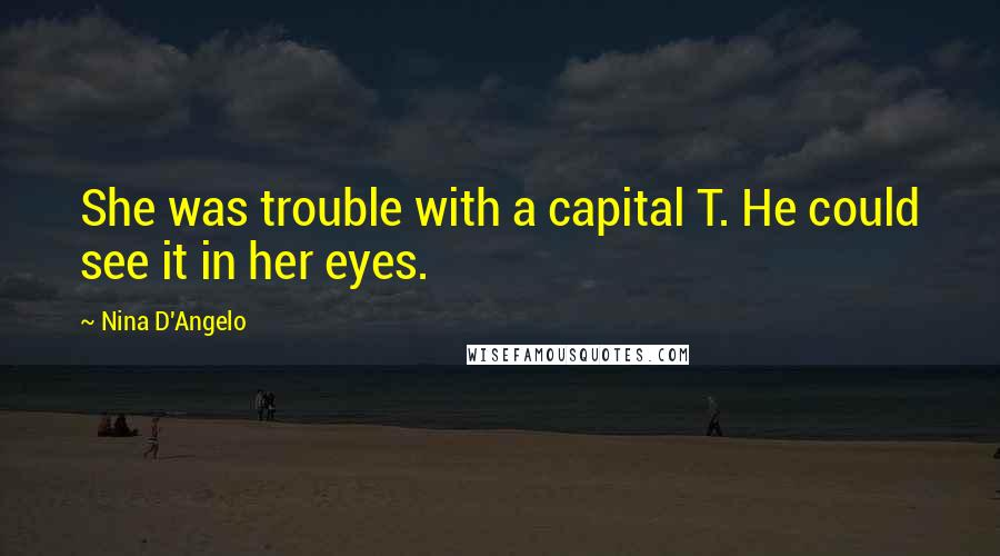Nina D'Angelo quotes: She was trouble with a capital T. He could see it in her eyes.