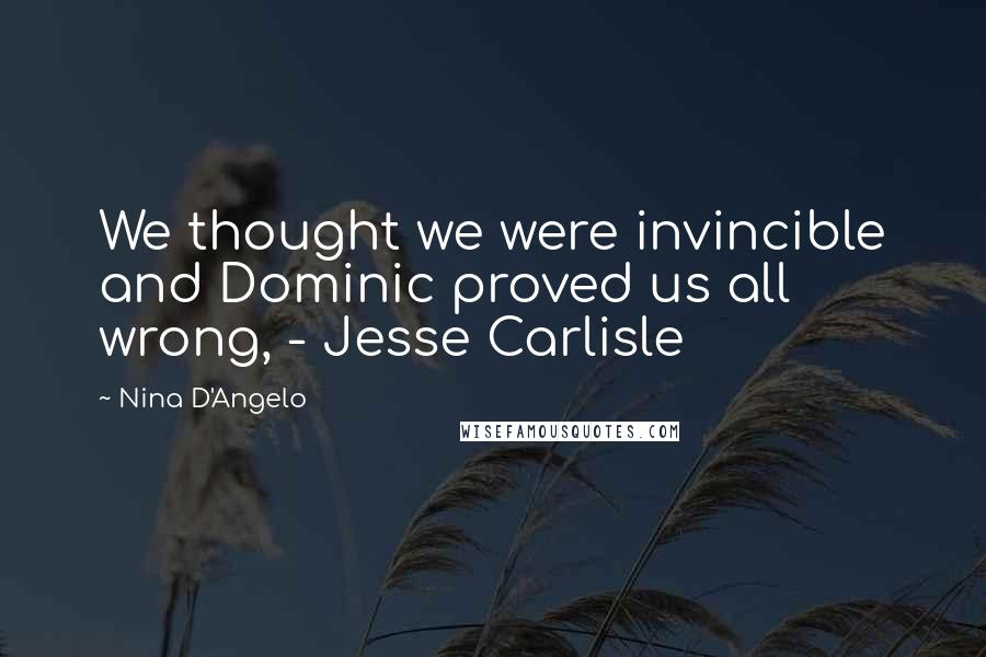 Nina D'Angelo quotes: We thought we were invincible and Dominic proved us all wrong, - Jesse Carlisle