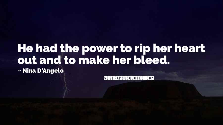 Nina D'Angelo quotes: He had the power to rip her heart out and to make her bleed.