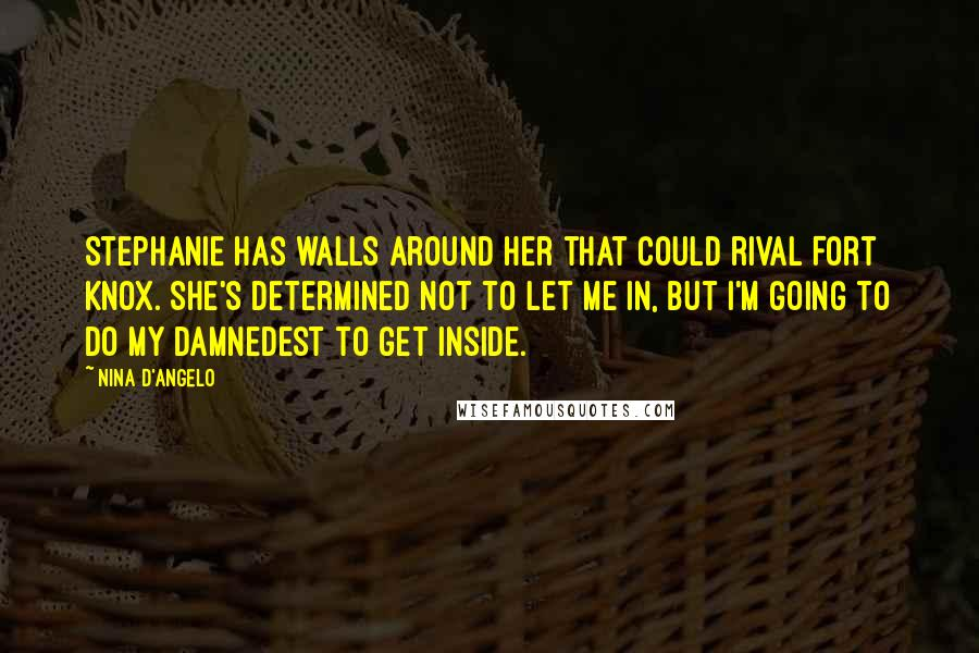 Nina D'Angelo quotes: Stephanie has walls around her that could rival Fort Knox. She's determined not to let me in, but I'm going to do my damnedest to get inside.