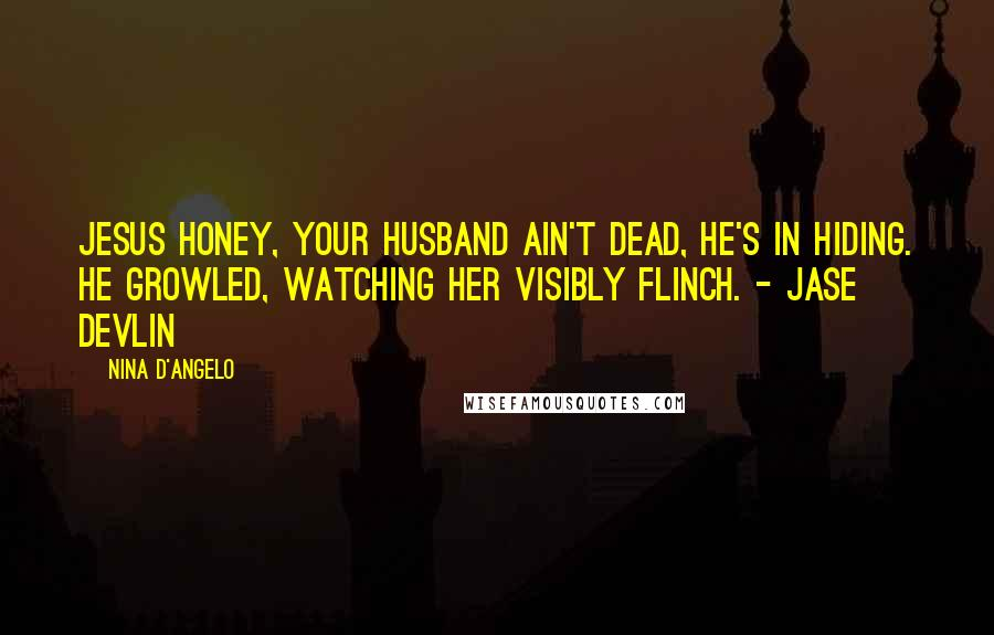 Nina D'Angelo quotes: Jesus honey, your husband ain't dead, he's in hiding. He growled, watching her visibly flinch. - Jase Devlin