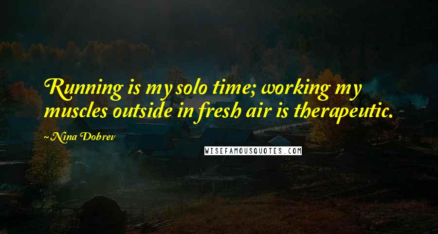 Nina Dobrev quotes: Running is my solo time; working my muscles outside in fresh air is therapeutic.
