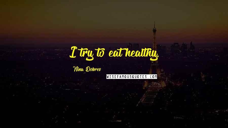 Nina Dobrev quotes: I try to eat healthy.