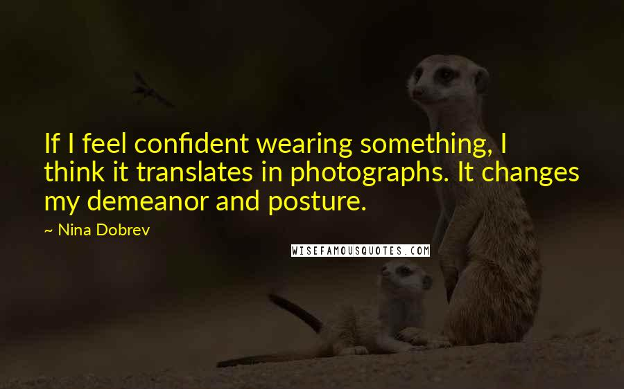 Nina Dobrev quotes: If I feel confident wearing something, I think it translates in photographs. It changes my demeanor and posture.