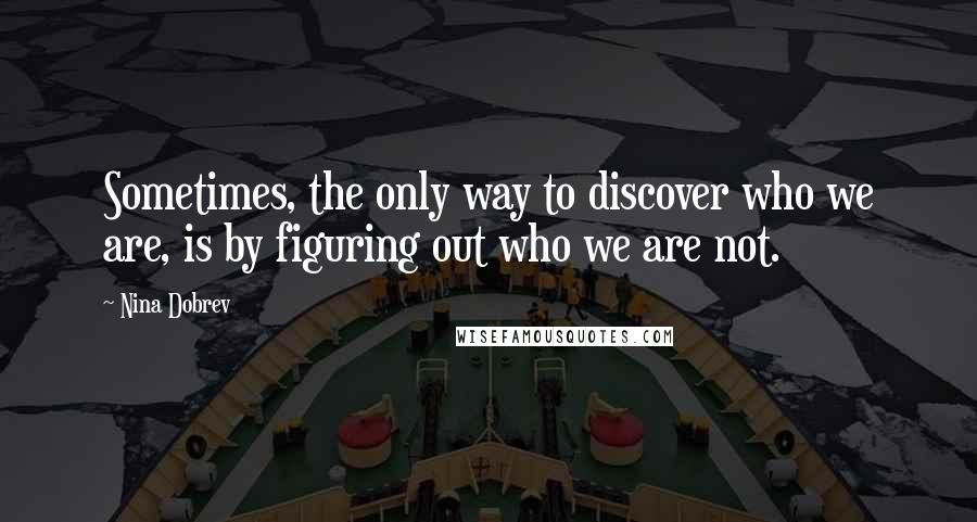Nina Dobrev quotes: Sometimes, the only way to discover who we are, is by figuring out who we are not.