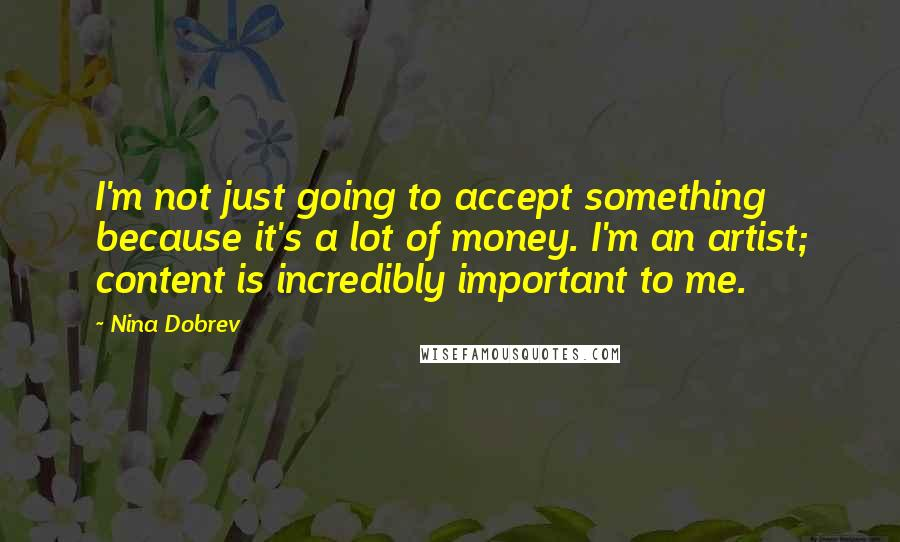 Nina Dobrev quotes: I'm not just going to accept something because it's a lot of money. I'm an artist; content is incredibly important to me.