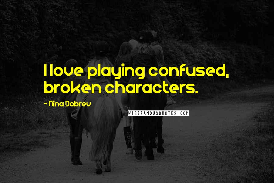 Nina Dobrev quotes: I love playing confused, broken characters.