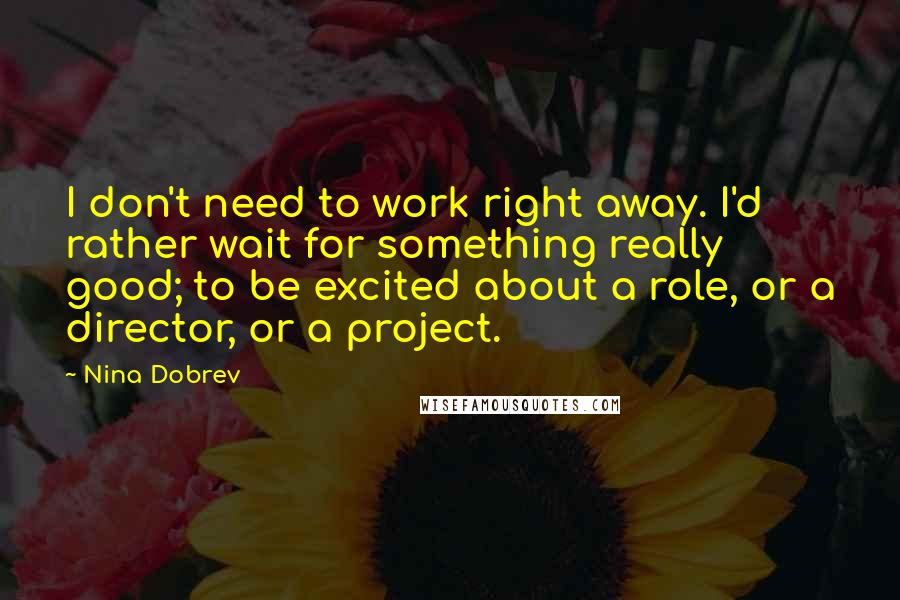 Nina Dobrev quotes: I don't need to work right away. I'd rather wait for something really good; to be excited about a role, or a director, or a project.