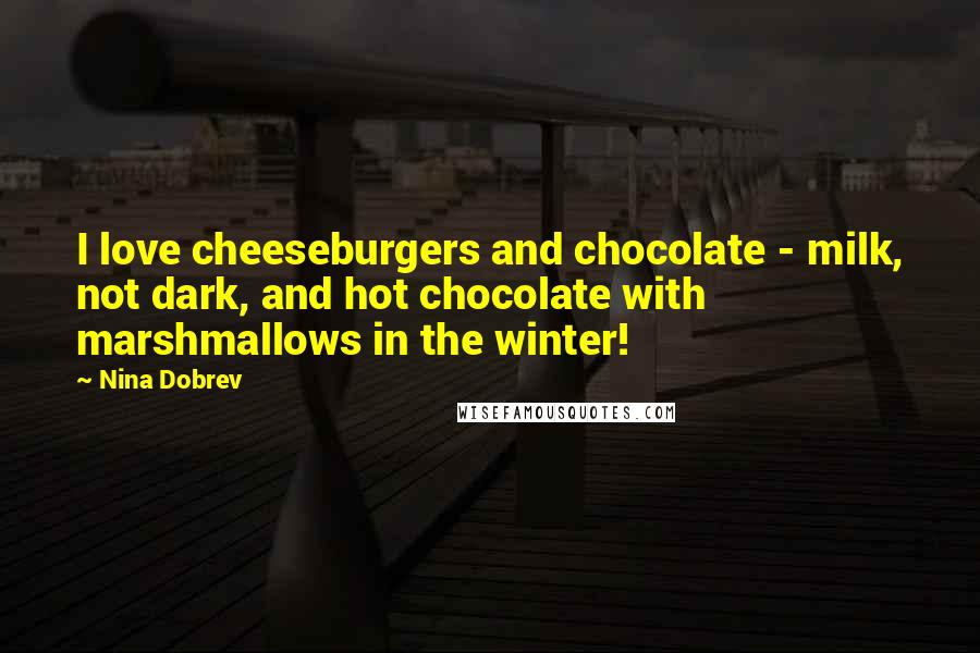 Nina Dobrev quotes: I love cheeseburgers and chocolate - milk, not dark, and hot chocolate with marshmallows in the winter!