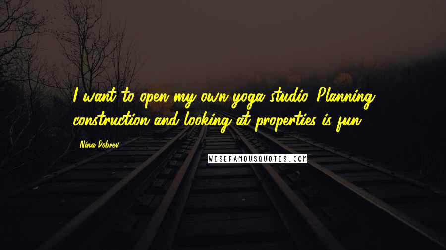 Nina Dobrev quotes: I want to open my own yoga studio. Planning construction and looking at properties is fun.