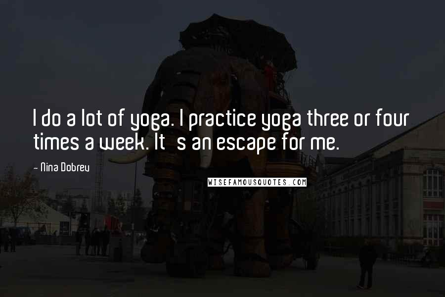 Nina Dobrev quotes: I do a lot of yoga. I practice yoga three or four times a week. It's an escape for me.
