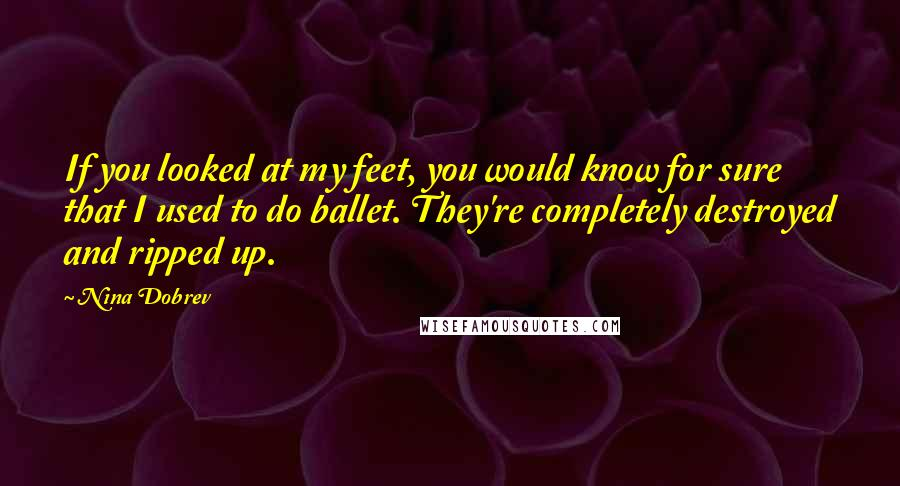 Nina Dobrev quotes: If you looked at my feet, you would know for sure that I used to do ballet. They're completely destroyed and ripped up.