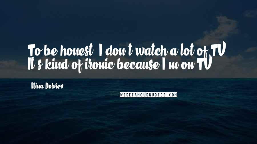 Nina Dobrev quotes: To be honest, I don't watch a lot of TV. It's kind of ironic because I'm on TV.