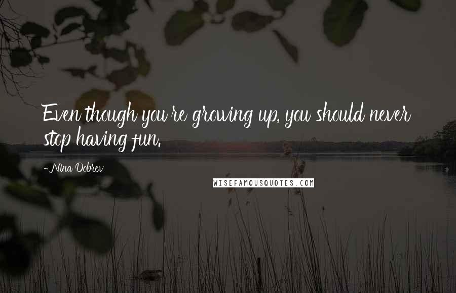 Nina Dobrev quotes: Even though you're growing up, you should never stop having fun.