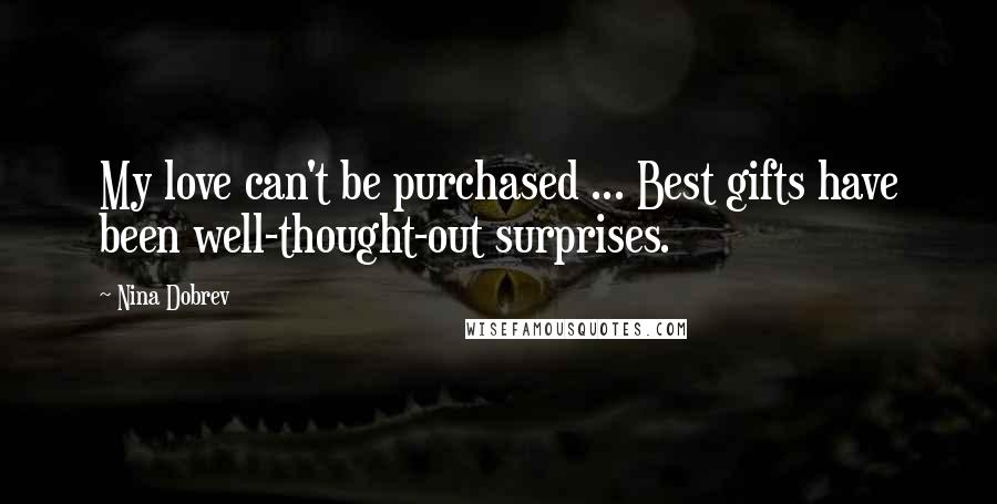 Nina Dobrev quotes: My love can't be purchased ... Best gifts have been well-thought-out surprises.