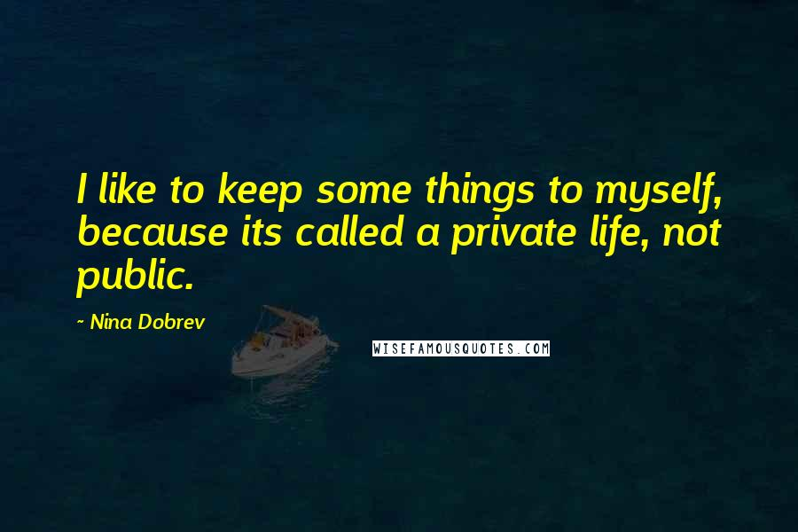 Nina Dobrev quotes: I like to keep some things to myself, because its called a private life, not public.