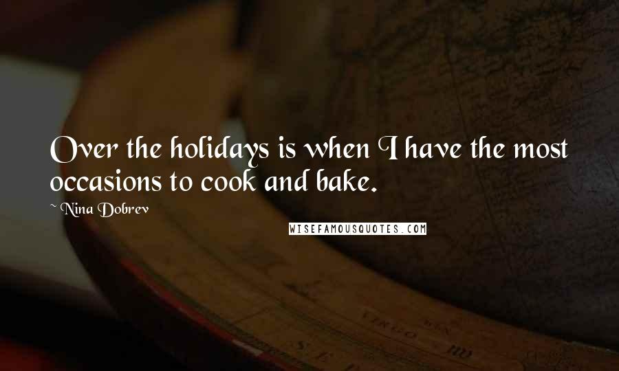 Nina Dobrev quotes: Over the holidays is when I have the most occasions to cook and bake.