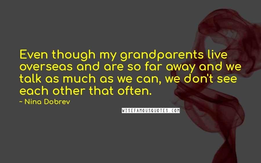 Nina Dobrev quotes: Even though my grandparents live overseas and are so far away and we talk as much as we can, we don't see each other that often.