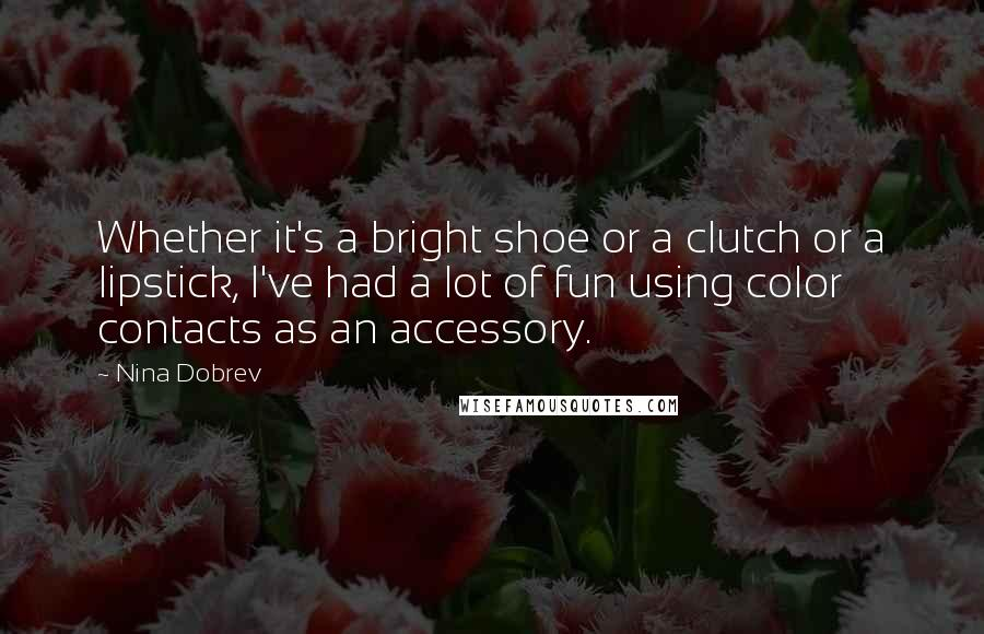 Nina Dobrev quotes: Whether it's a bright shoe or a clutch or a lipstick, I've had a lot of fun using color contacts as an accessory.
