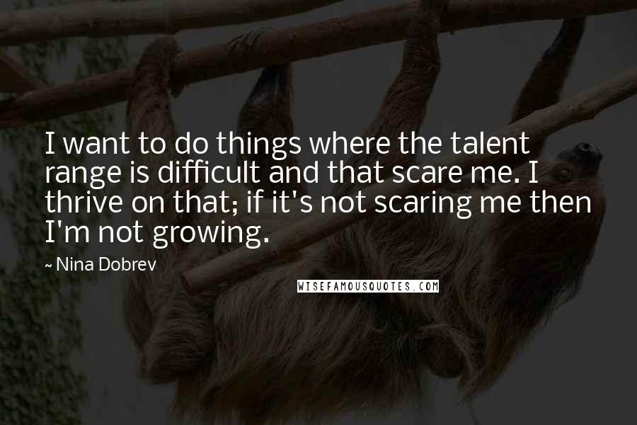 Nina Dobrev quotes: I want to do things where the talent range is difficult and that scare me. I thrive on that; if it's not scaring me then I'm not growing.