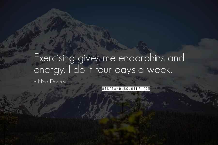 Nina Dobrev quotes: Exercising gives me endorphins and energy. I do it four days a week.