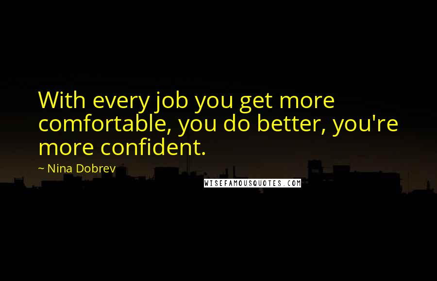 Nina Dobrev quotes: With every job you get more comfortable, you do better, you're more confident.