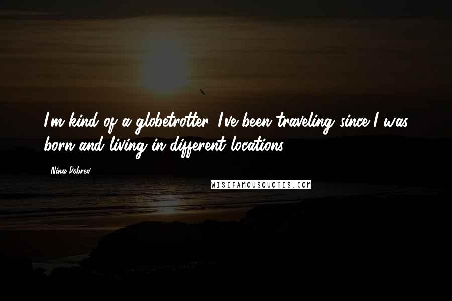 Nina Dobrev quotes: I'm kind of a globetrotter. I've been traveling since I was born and living in different locations.