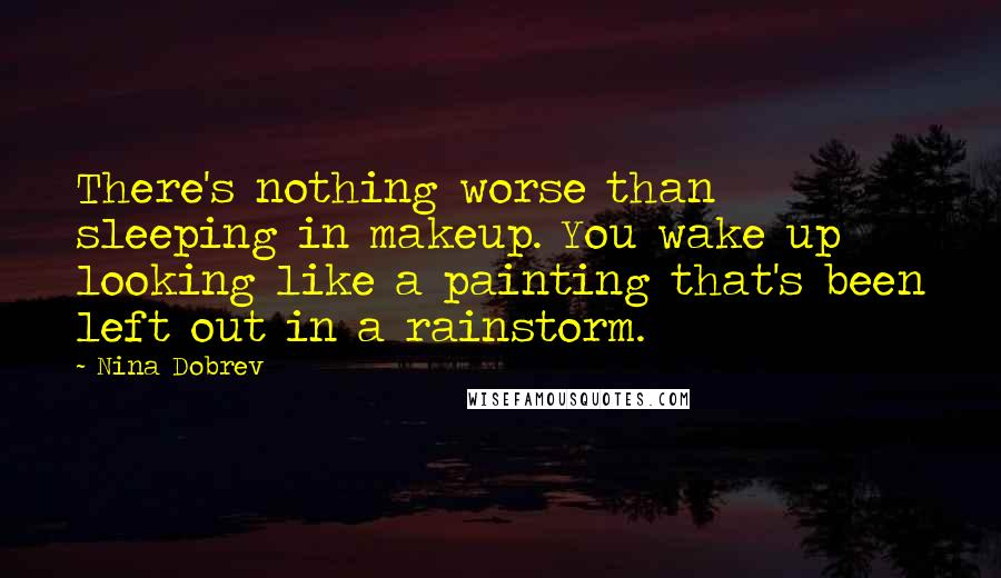 Nina Dobrev quotes: There's nothing worse than sleeping in makeup. You wake up looking like a painting that's been left out in a rainstorm.