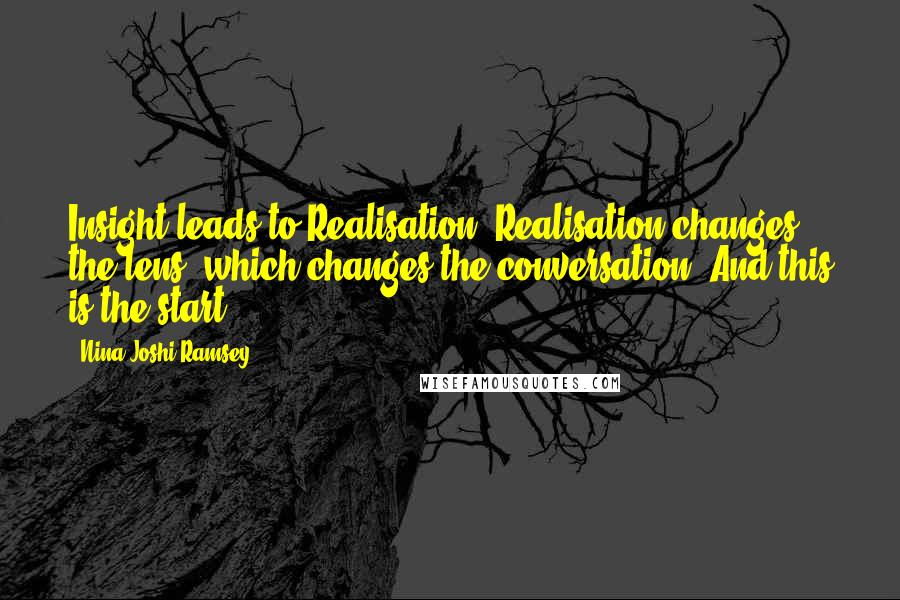 Nina Joshi Ramsey quotes: Insight leads to Realisation. Realisation changes the lens, which changes the conversation. And this is the start.