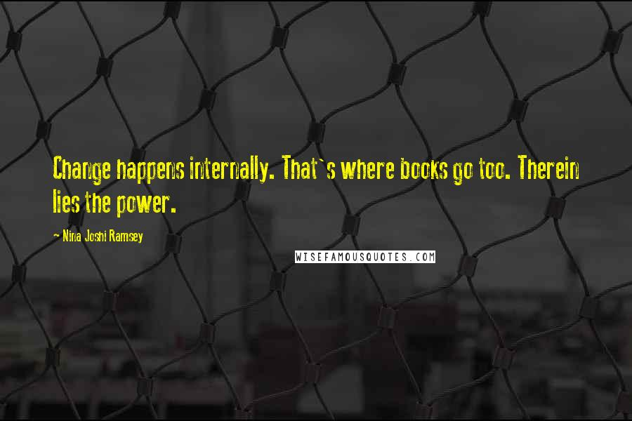 Nina Joshi Ramsey quotes: Change happens internally. That's where books go too. Therein lies the power.
