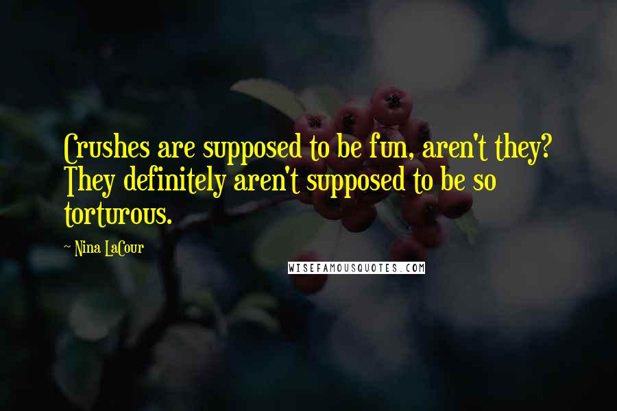 Nina LaCour quotes: Crushes are supposed to be fun, aren't they? They definitely aren't supposed to be so torturous.