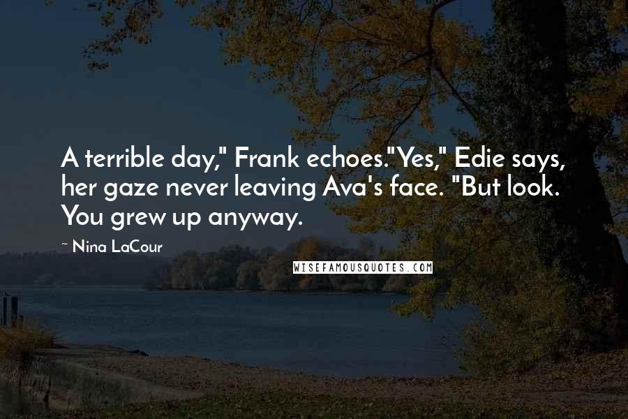 """Nina LaCour quotes: A terrible day,"""" Frank echoes.""""Yes,"""" Edie says, her gaze never leaving Ava's face. """"But look. You grew up anyway."""