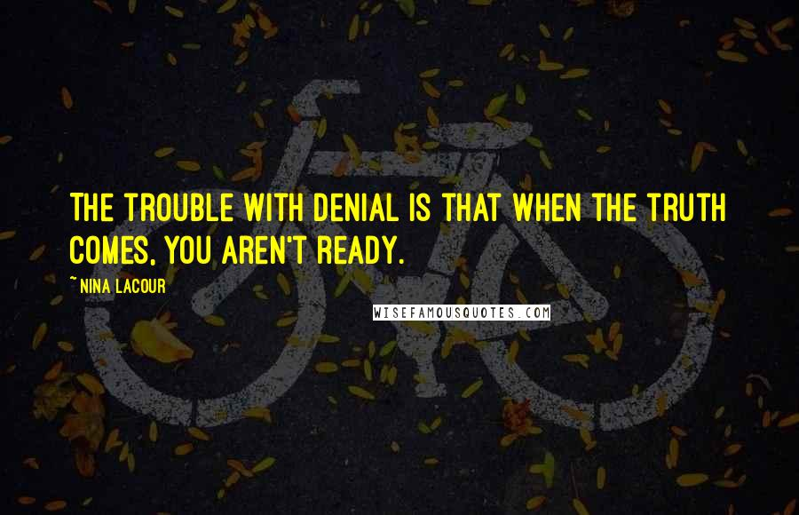 Nina LaCour quotes: The trouble with denial is that when the truth comes, you aren't ready.