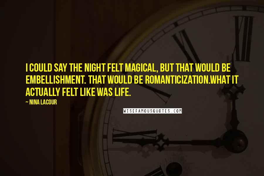 Nina LaCour quotes: I could say the night felt magical, but that would be embellishment. That would be romanticization.What it actually felt like was life.