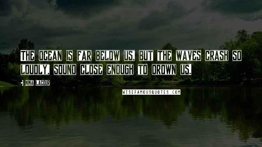Nina LaCour quotes: The ocean is far below us, but the waves crash so loudly, sound close enough to drown us.