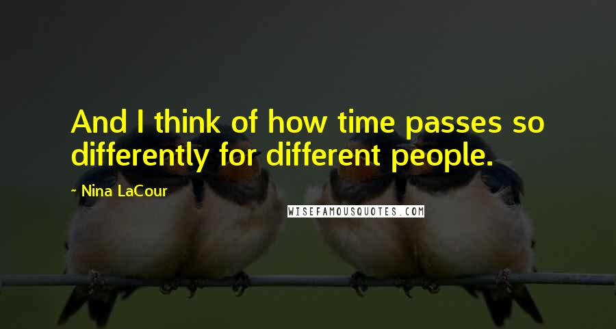 Nina LaCour quotes: And I think of how time passes so differently for different people.