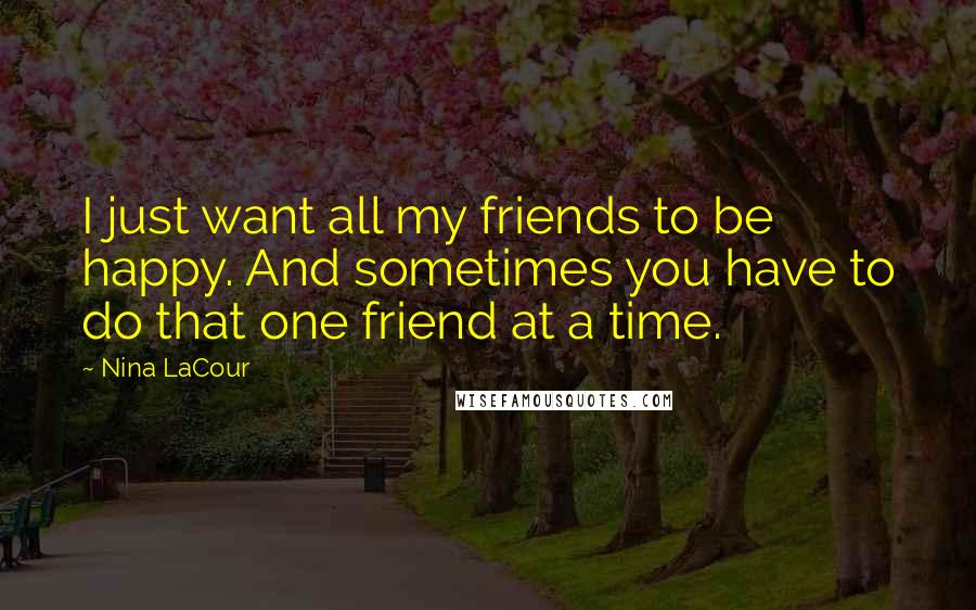 Nina LaCour quotes: I just want all my friends to be happy. And sometimes you have to do that one friend at a time.