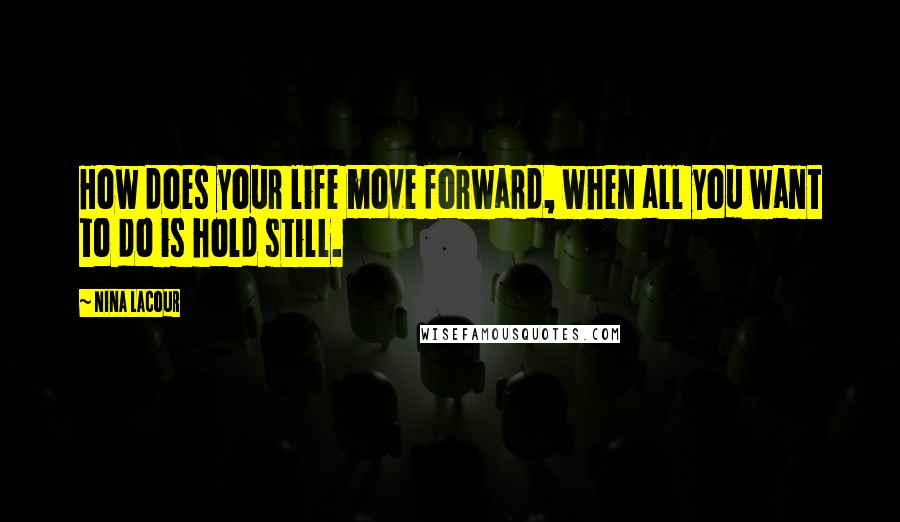 Nina LaCour quotes: How does your life move forward, when all you want to do is hold still.