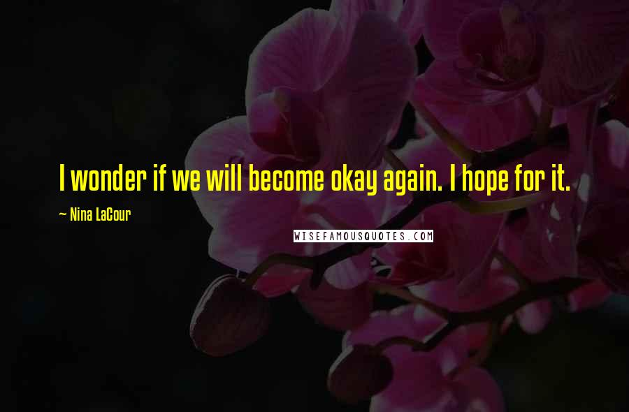 Nina LaCour quotes: I wonder if we will become okay again. I hope for it.