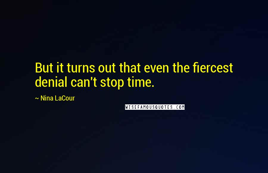 Nina LaCour quotes: But it turns out that even the fiercest denial can't stop time.