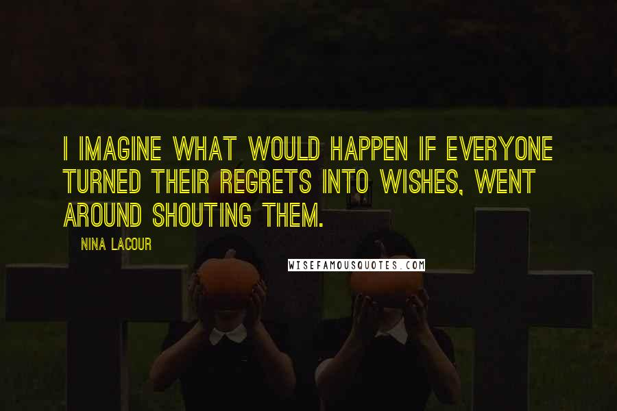Nina LaCour quotes: I imagine what would happen if everyone turned their regrets into wishes, went around shouting them.