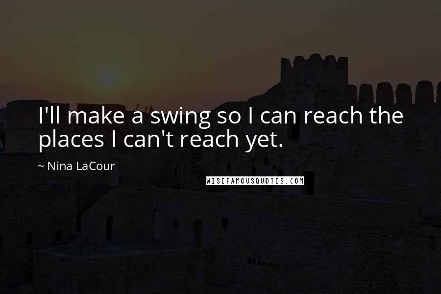 Nina LaCour quotes: I'll make a swing so I can reach the places I can't reach yet.