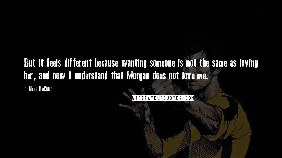 Nina LaCour quotes: But it feels different because wanting someone is not the same as loving her, and now I understand that Morgan does not love me.