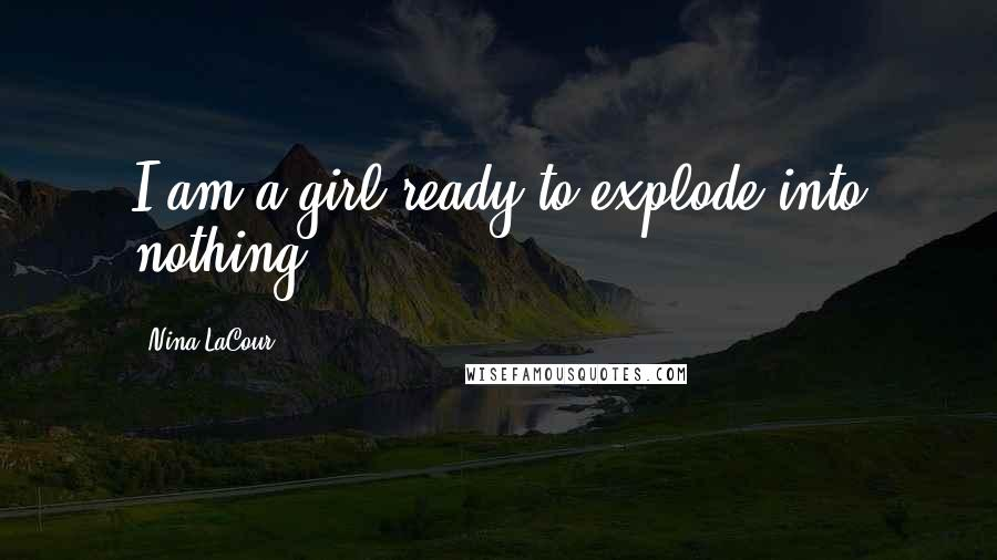 Nina LaCour quotes: I am a girl ready to explode into nothing.
