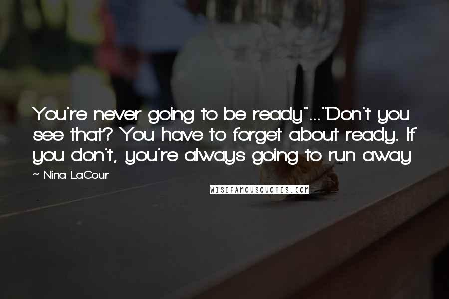 """Nina LaCour quotes: You're never going to be ready""""...""""Don't you see that? You have to forget about ready. If you don't, you're always going to run away"""