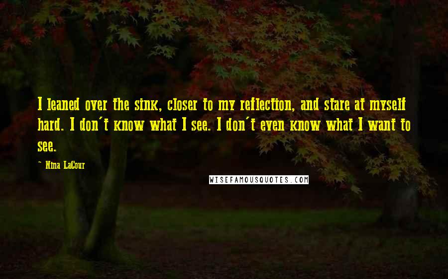 Nina LaCour quotes: I leaned over the sink, closer to my reflection, and stare at myself hard. I don't know what I see. I don't even know what I want to see.